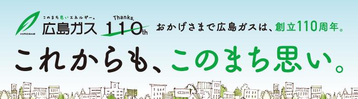 おかげさまで広島ガスは、110周年。これからも、このまち思い。