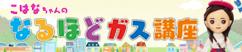 こはなちゃんの なるほどガス講座 | 広島ガスの事なら何でも知っているこはなちゃんが、WEB限定のガス講座を開催します!